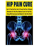 Hip Pain CureHow to Treat Hip Pain, How to Prevent Hip Pain, All Natural Remedies for Hip Pain, Medical Cures for Hip Pain, along with Exercises and Rehab for Hip Pain Relief, Ace McCloud, 1500148814