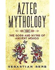 Aztec Mythology: The Gods and Myths of Ancient Mexico