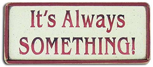 It's Always SOMETHING Sign 4 x 9 inches Ain't it the truth!