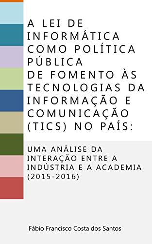 A Lei de Informática como política pública de fomento às Tecnologias de Informação e Comunicação (TICs) no país:: Uma análise da interação entre a indústria e a academia (2015-2016)