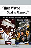 Then Wayne Said to Mario...: The Best Stanley Cup Stories Ever Told (Best Sports Stories Ever Told)