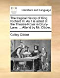 The Tragical History of King Richard III As It Is Acted at the Theatre-Royal in Drury-Lane Alter'D by Mr Cibber, Colley Cibber, 1170734707