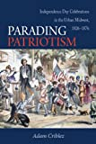 Parading Patriotism: Independence Day Celebrations in the Urban Midwest, 1826-1876 (Early American Places), Adam Criblez, 0875806929
