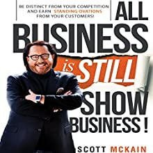 All Business Is Still Show Business: Create Distinction and Earn Standing Ovations from Customers in a Hyper-Competitive Marketplace Audiobook by Scott McKain Narrated by Scott McKain