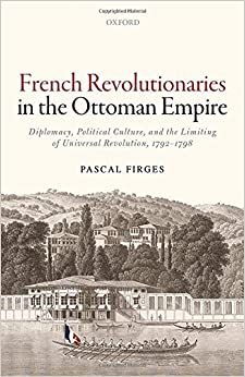 French Revolutionaries in the Ottoman Empire: Political Culture, Diplomacy, and the Limits of Universal Revolution, 1792-1798
