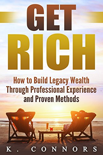 Get Rich How To Build Legacy Wealth Through Professional Experience And Proven Methods By