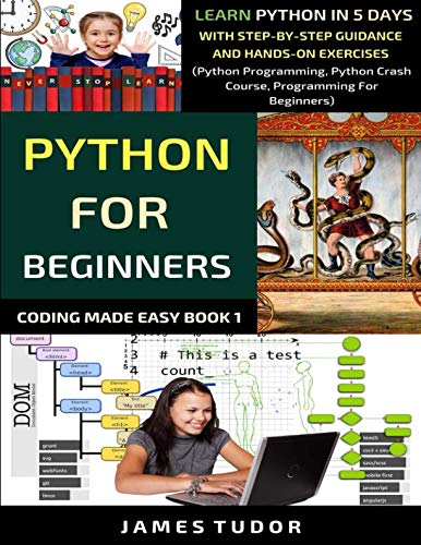 Python For Beginners: Learn Python In 5 Days With Step-by-Step Guidance And Hands-On Exercises (Python Programming, Python Crash Course, Programming For Beginners) (Coding Made Easy Book) (Best Web Programming Language 2019)