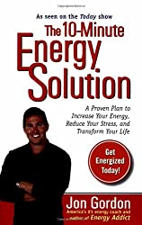 The 10-minute Energy Solution: A Proven Plan to Increase Your Energy, Reduce Your Stress And Transform Your Life