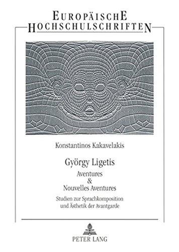 Download György Ligetis «Aventures & Nouvelles Aventures»: Studien zur Sprachkomposition und Ästhetik der Avantgarde (Europäische Hochschulschriften / European ... Universitaires Européennes) (German Edition) PDF