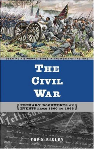 The Civil War: Primary Documents on Events from 1860 to 1865 (Debating Historical Issues in the Media of the Time) (Primary Source Documents On The Civil War)