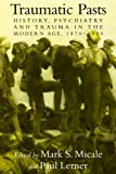 img - for Traumatic Pasts: History, Psychiatry, and Trauma in the Modern Age, 1870-1930 (Cambridge Studies in the History of Medicine) book / textbook / text book