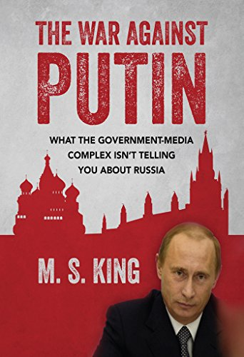 The War Against Putin: What the Government-Media Complex Isn't Telling You About Russia by [King, M S]