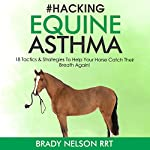 Hacking Equine Asthma: 18 Tactics to Help Your Horse Catch Their Breath Again   Brady Nelson RRT