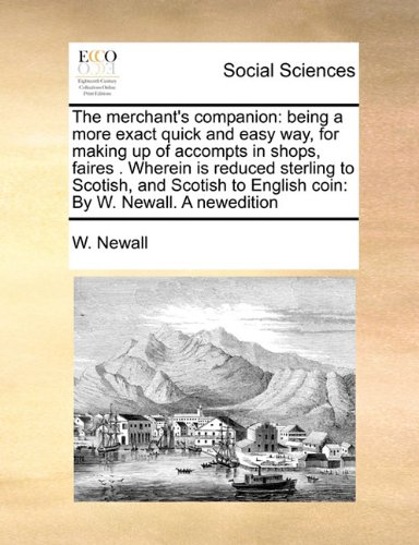 Read Online The merchant's companion: being a more exact quick and easy way, for making up of accompts in shops, faires .  Wherein is reduced sterling to Scotish, ... to English coin:  By W. Newall. A newedition pdf