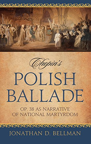 Chopin's Polish Ballade: Op. 38 as Narrative of National Martyrdom by Jonathan D Bellman