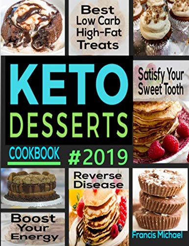 KETO DESSERTS COOKBOOK #2019: Best Low Carb, High-Fat Treats that'll Satisfy Your Sweet Tooth, Boost Energy And Reverse Disease (Best Desserts Recipes 2019)