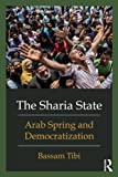The Sharia State : Arab Spring and Democratization, Tibi, Bassam, 0415662176