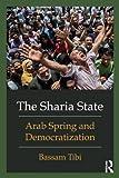 The Sharia State : Arab Spring and Democratization, Tibi, Bassam, 0415662176