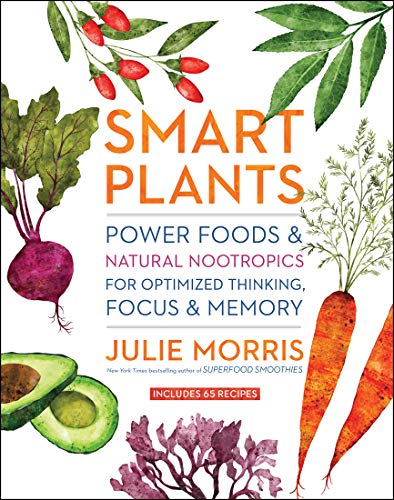 Smart Plants: Power Foods & Natural Nootropics for Optimized Thinking, Focus & Memory by Julie Morris
