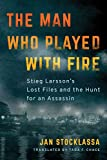 Image of The Man Who Played with Fire: Stieg Larsson's Lost Files and the Hunt for an Assassin