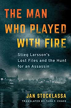The Man Who Played with Fire: Stieg Larsson's Lost Files and the Hunt for an Assassin by [Stocklassa, Jan]