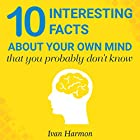 10 Interesting Facts About Your Own Mind That You Probably Don't Know Hörbuch von Ivan Harmon Gesprochen von: Angus Freathy