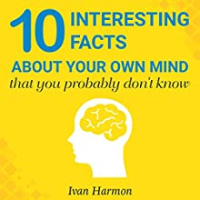 10 Interesting Facts About Your Own Mind That You Probably Don't Know Audiobook by Ivan Harmon Narrated by Angus Freathy