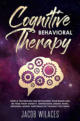 Cognitive-Behavioral Therapy: Simple techniques for retraining your brain and be free from Anxiety, Depression, Anger, Panic, insomnia,  Worry and Negative Thought Patterns
