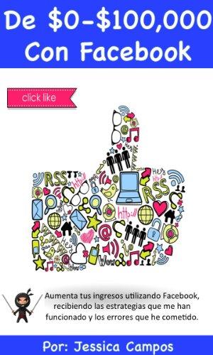 Descargar Libro De $0 A $100,000 Con Facebook: Aumenta Tus Ingresos Utilizando Facebook, Recibiendo Las Estrategias Que Me Han Funcionado Y Los Errores Que He Cometido. Jessica Campos