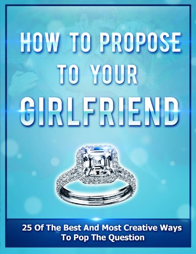 How To Propose To Your Girlfriend: 25 Of The Best And Most Creative Ways To Pop The Question (Engagement Book 1) (The Best Way To Propose To Your Girlfriend)