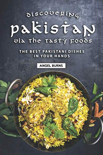 Discovering Pakistan Via the Tasty Foods: The Best Pakistani Dishes in Your Hands