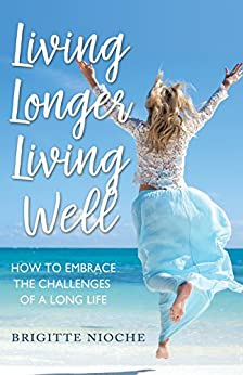 Living Longer, Living Well: How to Embrace the Challenges of a Long Life by [Nioche, Brigitte]
