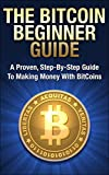 Bitcoin Mining: The Bitcoin Beginner's Guide (Proven, Step-By-Step Guide To Making Money With Bitcoins) (Bitcoin Mining, Online Business, Investing for ... Beginner, Bitcoin Guide, Bitcoin Trading)
