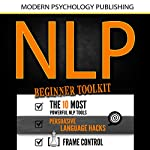 NLP: Beginner Toolkit: 3 Manuscripts - The 10 Most Powerful NLP Tools, Persuasive Language Hacks, Frame Control | Modern Psychology Publishing