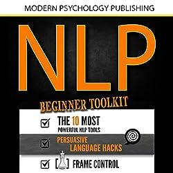 NLP: Beginner Toolkit: 3 Manuscripts - The 10 Most Powerful NLP Tools, Persuasive Language Hacks, Frame Control