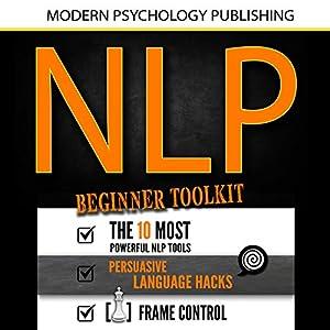 NLP: Beginner Toolkit: 3 Manuscripts - The 10 Most Powerful NLP Tools, Persuasive Language Hacks, Frame Control Audiobook