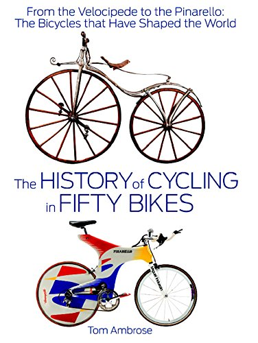 The History Of Cycling In Fifty Bikes: From the Velocipede to the Pinarello: The Bicycles That Have Shaped the World