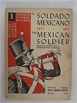 El Soldado Mexicano, 1837-1847. The Mexican Soldier. Organizacion, Vestuario, Equipo. Organization, Dress, Equipment.: J Hefter: Amazon.com: Books