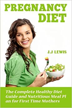 Pregnancy Diet: The Complete Healthy Diet Guide and Nutritious Meal Plan for First Time Mothers by J.J. Lewis (2015-06-03)