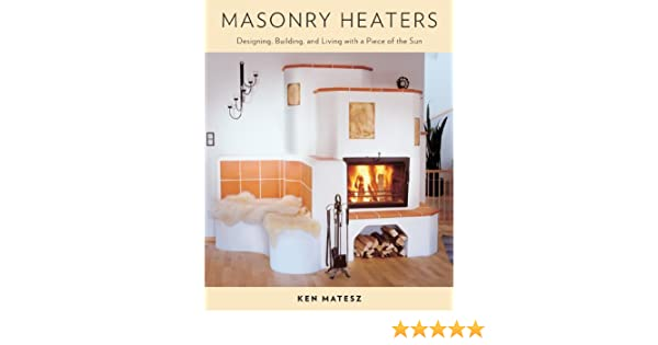 Masonry Heaters: Designing, Building, and Living with a ...