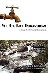 We All Live Downstream: Writings about Mountaintop Removal