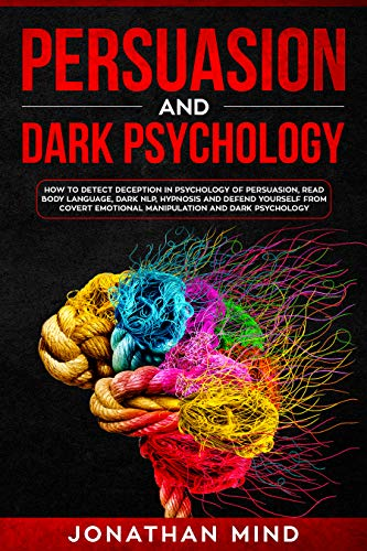 Persuasion and Dark Psychology: How to Detect Deception in Psychology of Persuasion, Read Body Language, Dark NLP, Hypnosis and Defend Yourself from Covert Emotional Manipulation and Dark Psychology (Dark Persuasion Techniques The Psychology Of Manipulation)