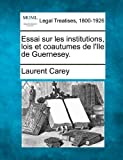 Essai sur les institutions, lois et coautumes de l'Ile de Guernesey, Laurent Carey, 1240010664