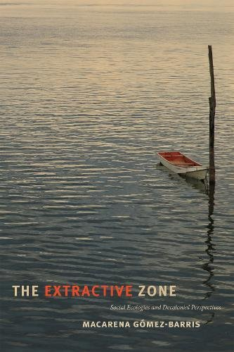 The Extractive Zone: Social Ecologies and Decolonial Perspectives (Dissident Acts)