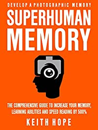 Superhuman Memory: The Comprehensive Guide To Increase Your Memory, Learning Abilities, And Speed Reading By 500% - Develop A Photographic Memory - In Just 14 Days by Keith Hope ebook deal