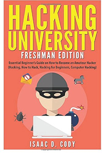 Hacking University: Freshman Edition: Essential Beginner's Guide on How to Become an Amateur Hacker (Hacking, How to Hack, Hacking for Beginners, ... (Hacking Freedom and Data Driven) (Volume 1) [Cody, Isaac D.] (Tapa Blanda)