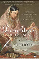 Daughters of the Sun: Empresses, Queens and Begums of the Mughal Empire Hardcover