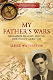 My Father's Wars : Migration, Memory, and the Violence of a Century, Waterston, Alisse, 0415859182