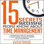 15 Secrets Successful People Know About Time Management: The Productivity Habits of 7 Billionaires, 13 Olympic Athletes, 29 Straight-A Students, and 239 Entrepreneurs | Kevin Kruse