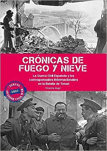 Crónicas de fuego y nieve: La Guerra Civil Española y los corresponsales internacionales en la Batalla de Teruel: Amazon.es: Aupí Royo, Vicente: Libros